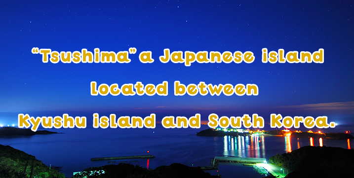 """Tsushima"" – a Japanese island located between Kyushu island and South Korea."