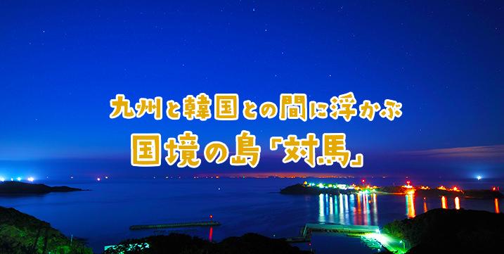九州と韓国との間に浮かぶ国境の島「対馬」
