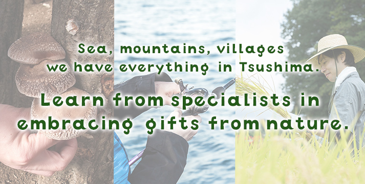 Sea, mountains, villages – we have everything in Tsushima.Learn from specialists in embracing gifts from nature.
